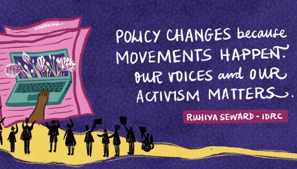 Policy changes because movements happen. Our voices and our activism matter. Ruhiya Seard - IDRC