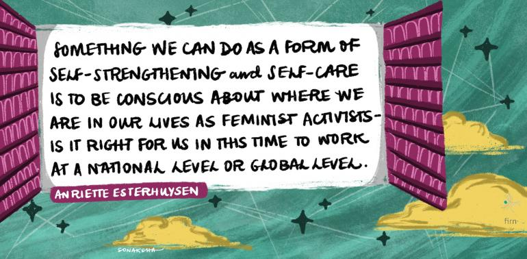 Something we can do as a form of self-strengthening and self-care is to be conscious about where we are in our lives as feminist activists. Is it right for us in this time to work at a national level or global level